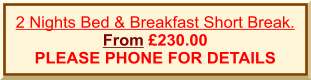 2 Nights Bed & Breakfast Short Break. From £230.00  PLEASE PHONE FOR DETAILS